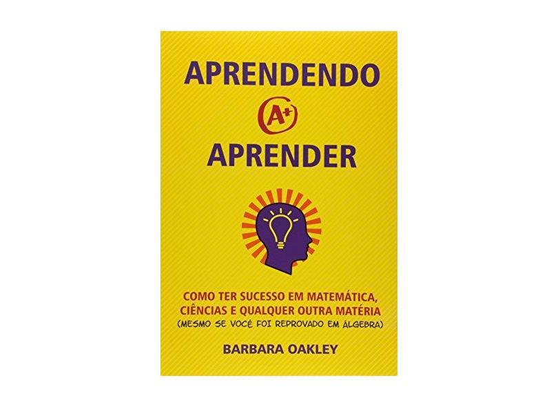 Aprendendo a Aprender. Como Ter Sucesso em Matemática, Ciências e Qualquer Outra Matéria - Barbara Oakley - 9788586622458