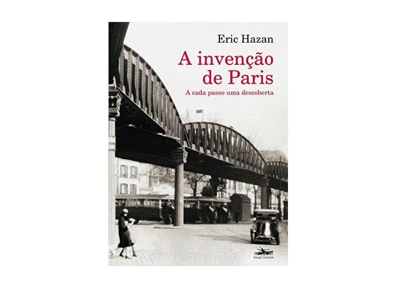 Invenção de Paris, A: A Cada Passo Uma Descoberta - Eric Hazan - 9788574482132