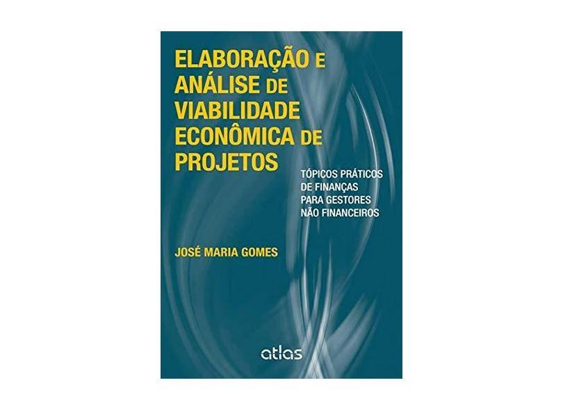 Elaboração e Análise de Viabilidade Econômica de Projetos: Tópicos Práticos de Finanças para Gestores Não Financeiros - José Maria Gomes - 9788522479627