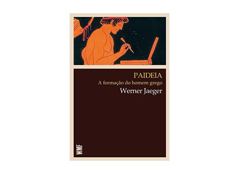 Paideia - A Formação do Homem Grego - 6ª Ed. 2013 - Jaeger, Werner; Jaeger, Werner - 9788578276706