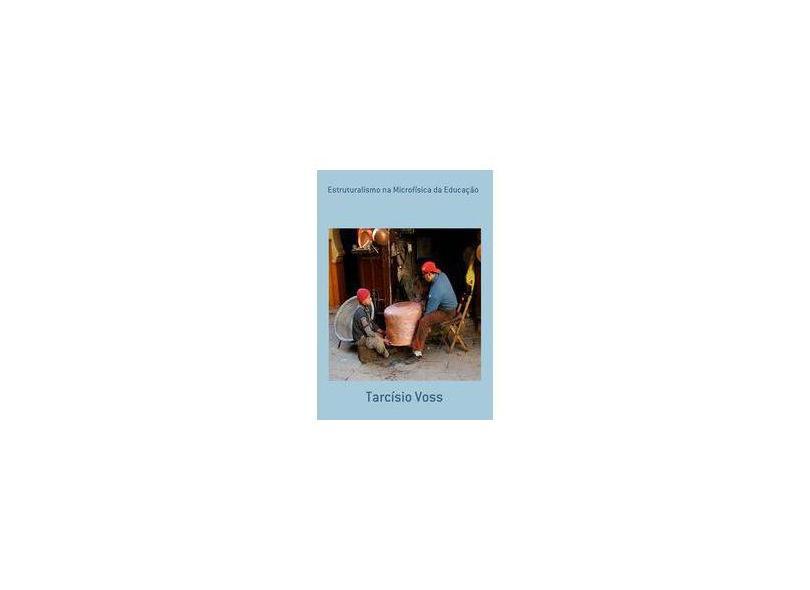 Estruturalismo na Microfísica da Educação - Tarcísio Voss - 9788564210288