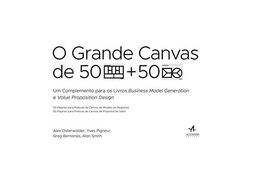 O Grande Canvas de 50 Páginas Para Práticas de Canvas de Modelo de Negócios e 50 Páginas Para Práticas de Canvas de Proposta de Valor - Alexander Osterwalder - 9788550801506