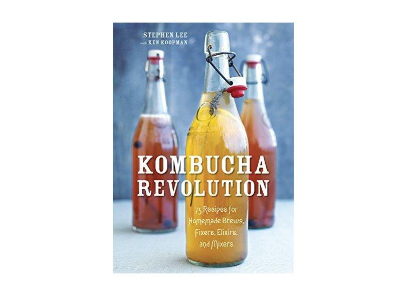 Kombucha Revolution: 75 Recipes for Homemade Brews, Fixers, Elixirs, and Mixers - Stephen Lee - 9781607745983