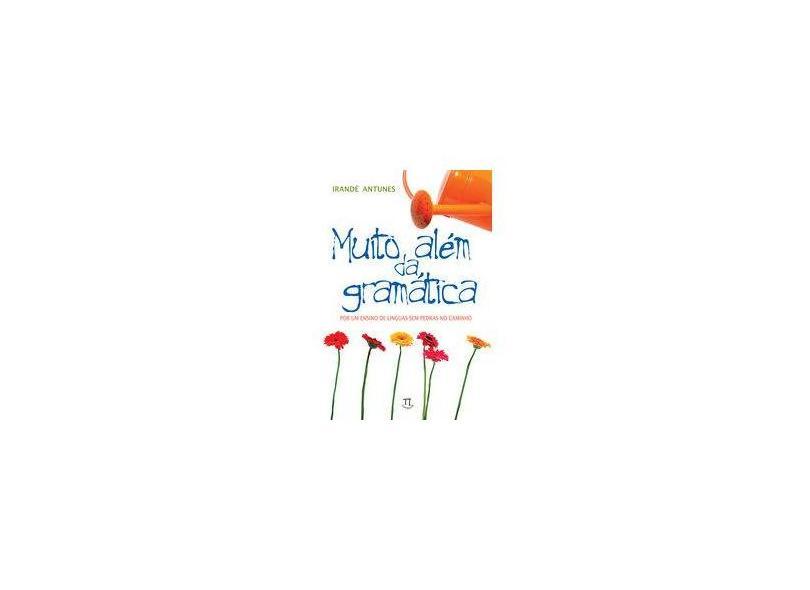 Muito Além da Gramática - Por um Ensino de Línguas Sem Pedras no Caminho - Antunes, Irandé - 9788588456617