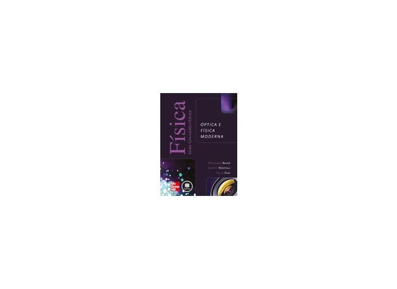 Física Para Universitários - Óptica e Física Moderna - Dias, Helio; Westfall, Gary D.; Bauer, Wolfgang - 9788580552027