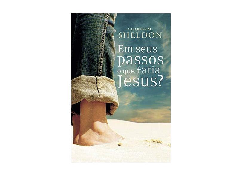 Em Seus Passos O Que Faria Jesus? - Charles Sheldon - 9788573256154