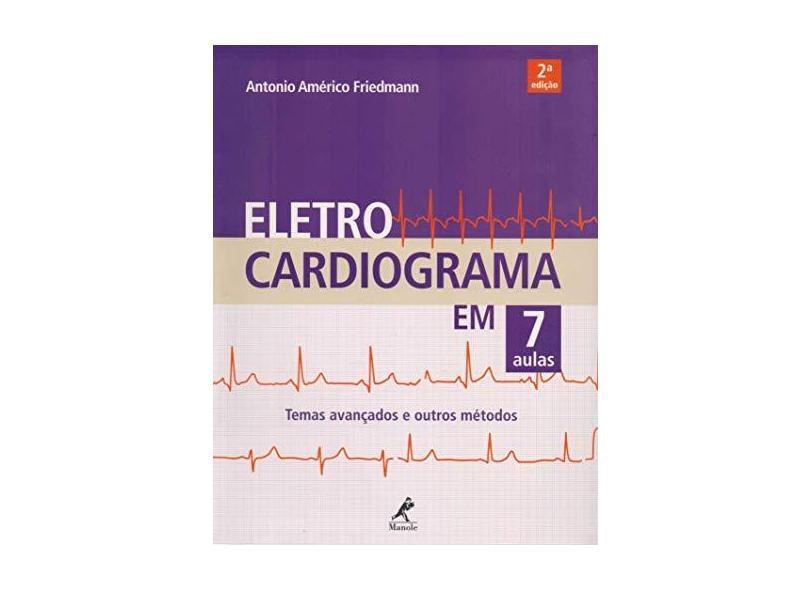 Eletrocardiograma em 7 Aulas: Temas Avançados e Outros Métodos - Antonio Américo Friedmann - 9788520451489