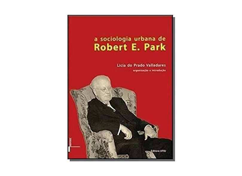 A Sociologia Urbana de Robert E. Park - Licia Do Prado Valladares - 9788571084216