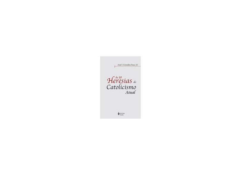As 10 Heresias do Catolicismo Atual - Faus, José Inacio González - 9788532649713
