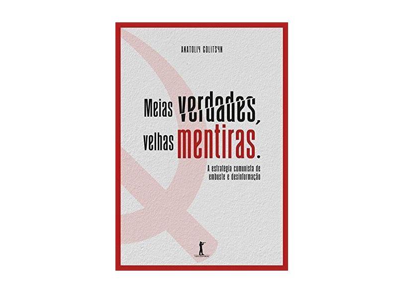 Meias Verdades, Velhas Mentiras. Estratégia Comunista de Embuste e Desinformação - Anatoliy Golitsyn - 9788595070288