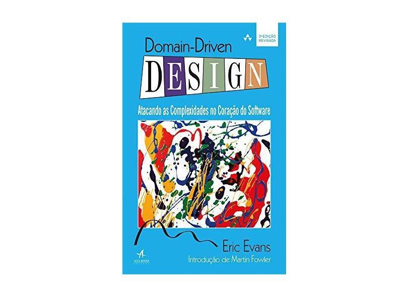 Domain Driven Design - Atacando As Complexidades No Coração do Software - 3ª Ed. 2016 - Evans, Eric - 9788550800653