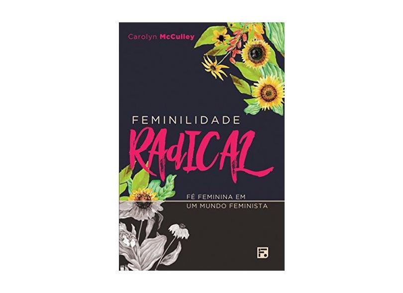 Feminilidade Radical - Fé Feminina Em Um Mundo Feminista - Mcculley, Carolyn - 9788581323909