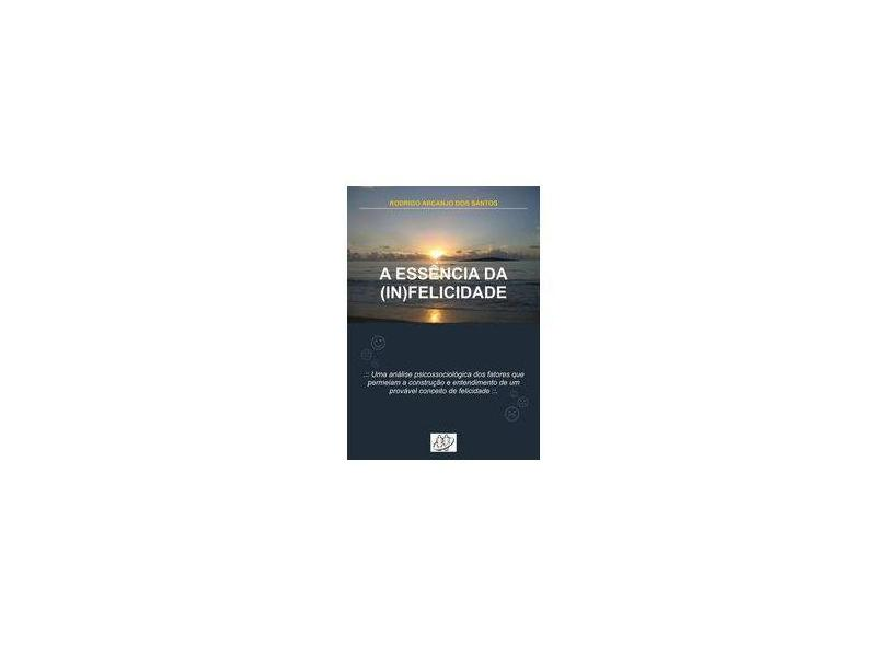 A Essência da (in)felicidade - Rodrigo Arcanjo Dos Santos - 9788591055609