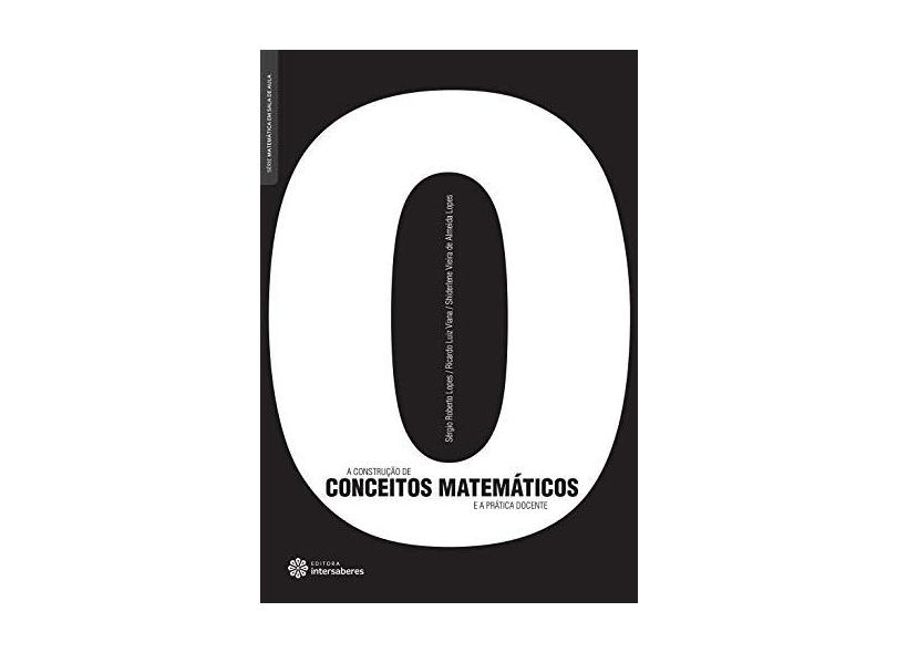 A construção de conceitos matemáticos e a prática docente - Sergio Roberto Lopes - 9788582120613