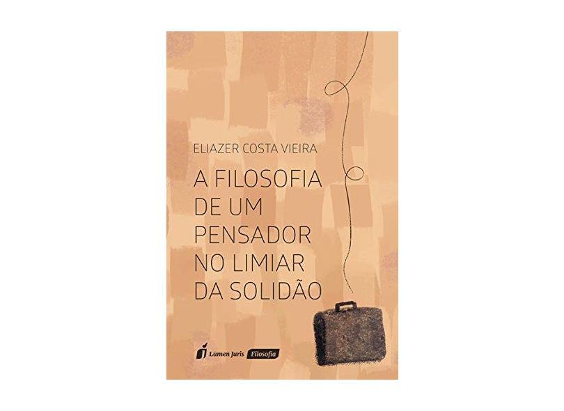 A Filosofia de Um Pensador no Limiar da Solidão - Eliazer Costa Vieira - 9788551903063