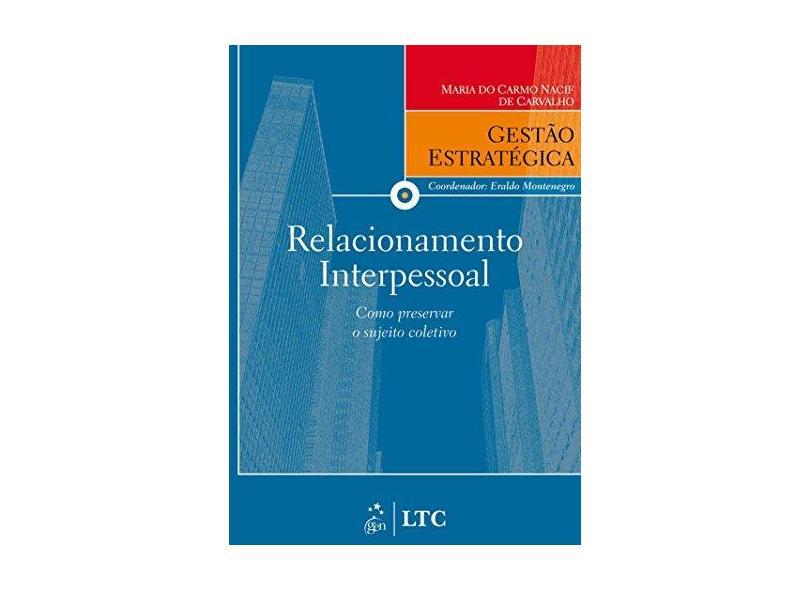 Relacionamento Interpessoal - Como Preservar o Sujeito Coletivo - Col. Gestão Estratégica - De Carvalho, Maria Do Carmo Nacif - 9788521616733