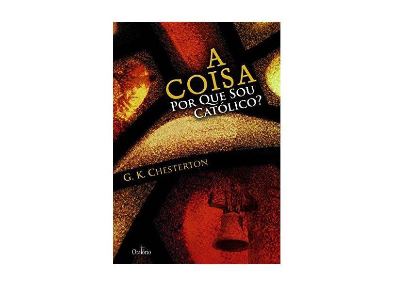 A Coisa por que Sou Católico ? - G. K. Chesterton - 9788564028036