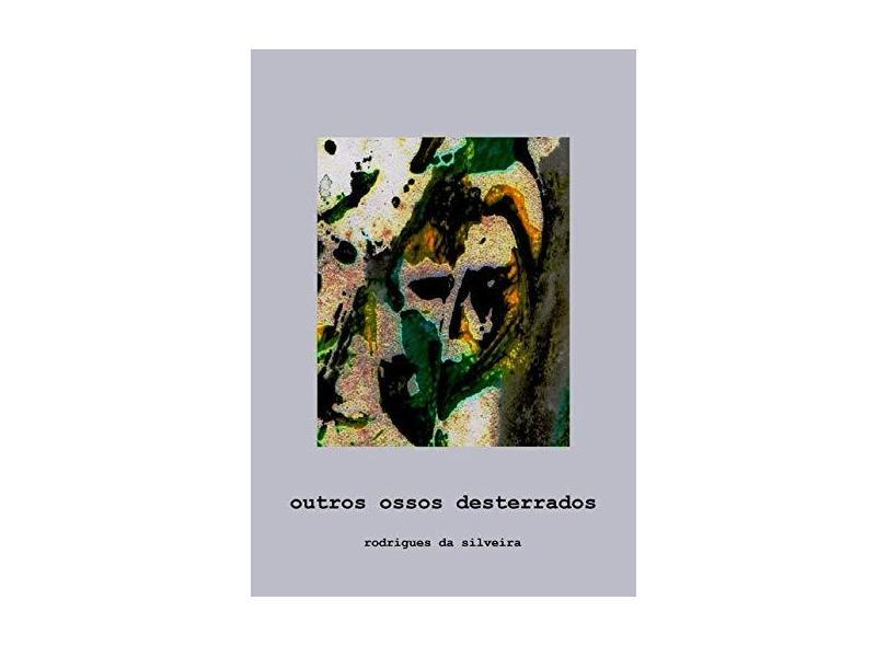Outros Ossos Desterrados - Rodrigues Da Silveira - 9788592242961