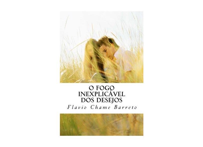 O fogo inexplicável dos desejos - Flavio Chame Barreto - 9781533532343