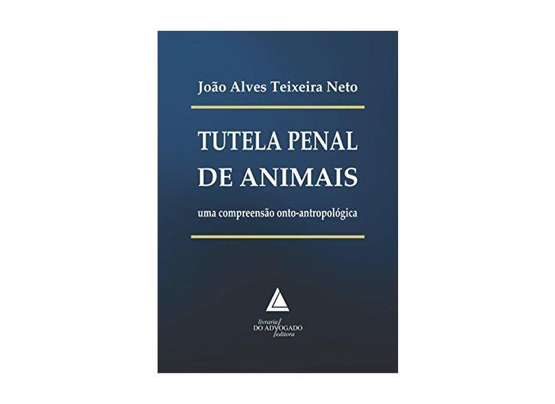 Tutela Penal de Animais - Uma Compreensão Onto-Antropológica - Neto, João Alves Teixeira - 9788569538912