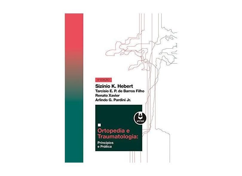 ORTOPEDIA E TRAUMATOLOGIA - PRINCIPIOS E PRATICA - Hebert, Sizinio K./ Barros Filho, Tarcisio E. P. De/ Xavier, Renato/ Pardini Jr., Arlindo G. - 9788582713761