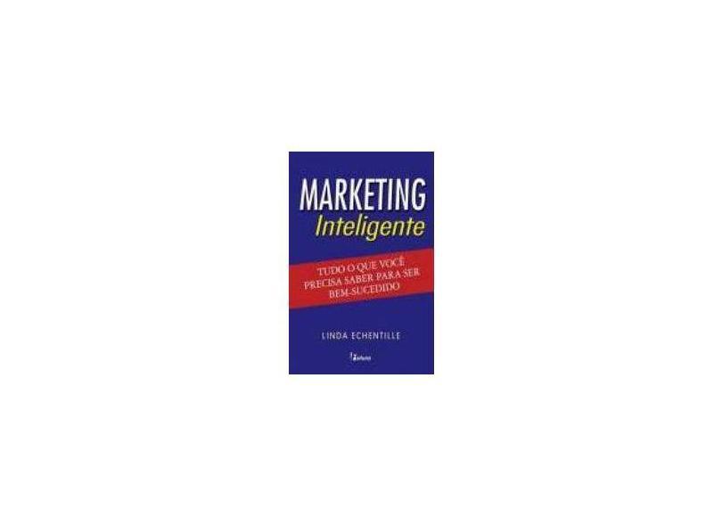 Marketing Inteligente - Tudo O Que Voce Precisa Saber Para Ser Bem-Suc - Linda Echentille - 9788574132815