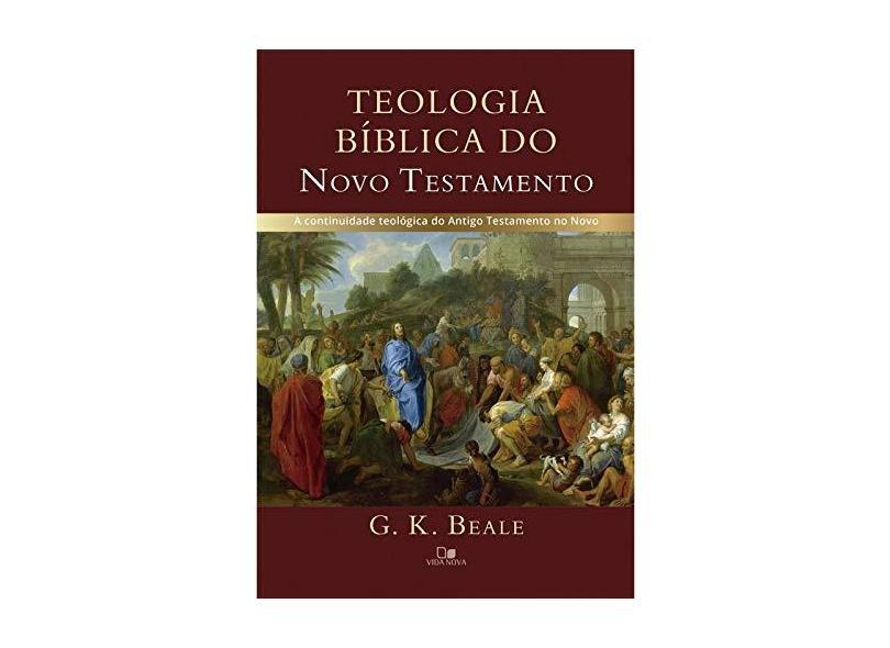 Teologia Bíblica do Novo Testamento. A Continuidade Teológica do Antigo Testamento no Novo - G. K. Beale - 9788527508261