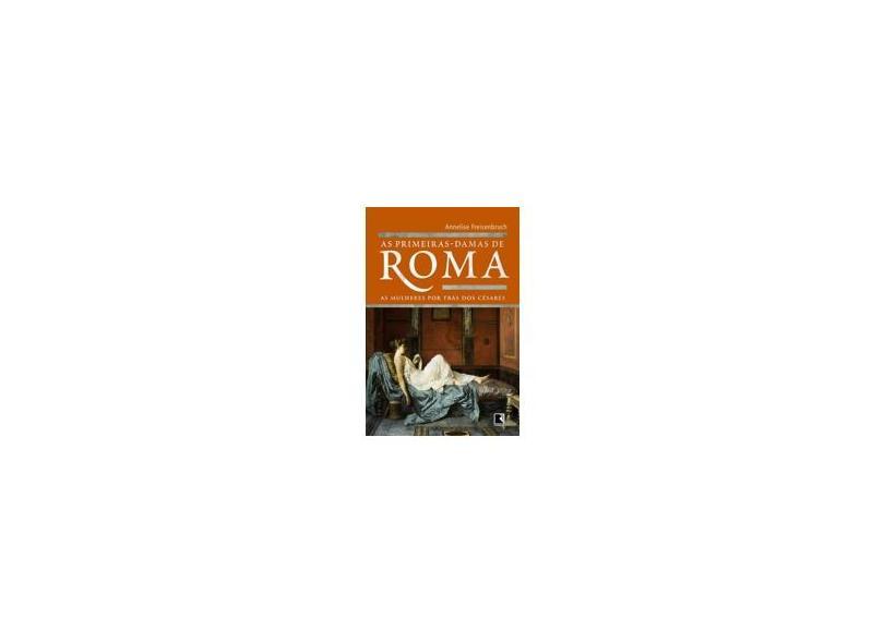As Primeiras-Damas de Roma - As Mulheres Por Trás Dos Césares - Freisenbruch, Annelise - 9788501083913