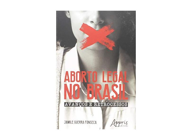 Aborto Legal no Brasil. Avanços e Retrocessos - Jamile Guerra Fonseca - 9788547311599
