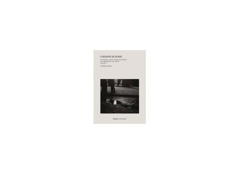 O Desafio do Olhar: Fotografia e Artes Visuais no Período das Vanguardas Históricas - Vol. 2 - Annateresa Fabris - 9788578276607