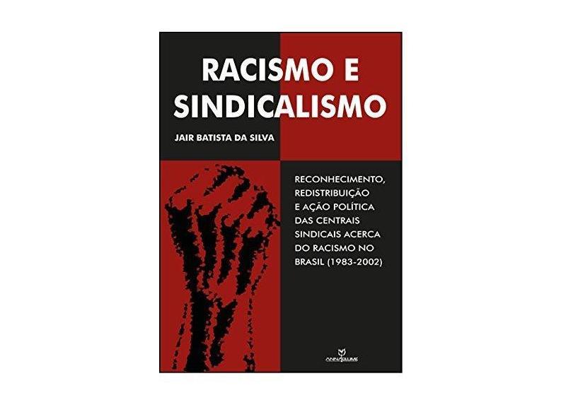 Racismo e Sindicalismo. Reconhecimento, Redistribuição e Ação Política das Centrais Sindicais Acerca do Racismo no Brasil - Jair Batista Da Silva - 9788539108657