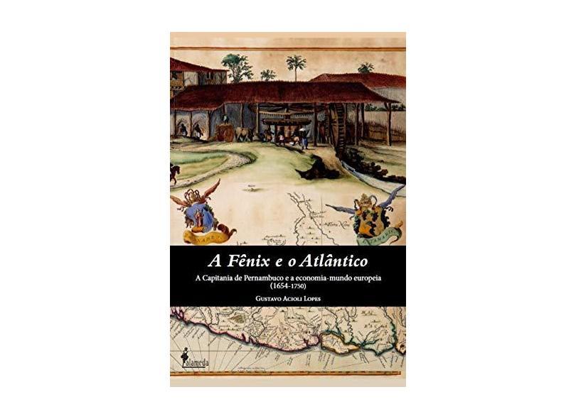 A Fênix e o Atlântico: a Capitania de Pernambuco e a Economia-Mundo Europeia (1654-1750) - Gustavo Acioli Lopes - 9788579394553