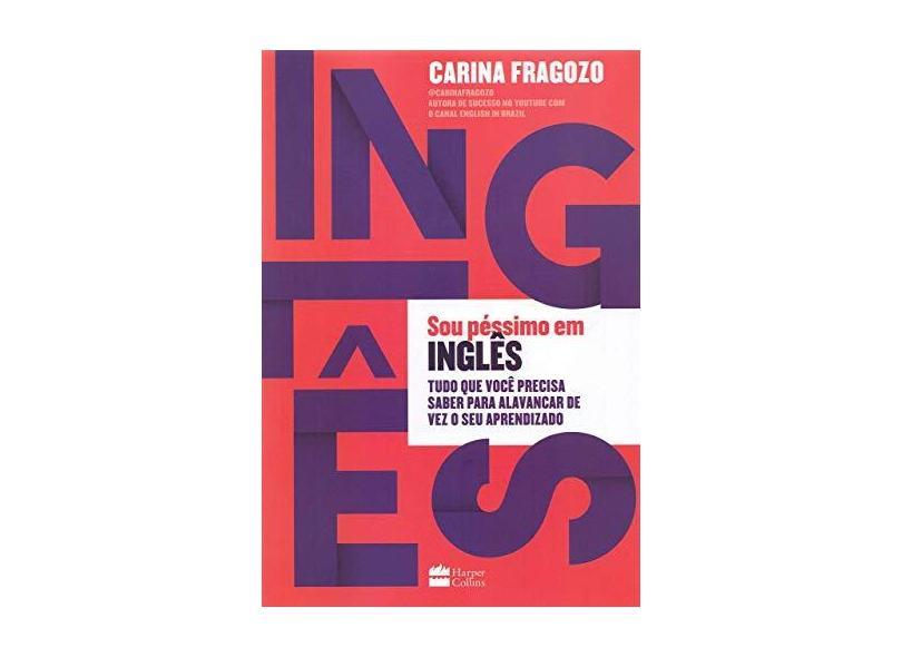 Sou Péssimo em Inglês. Tudo que Você Precisa Saber Para Alavancar de Vez o Seu Aprendizado - Carina Fragozo - 9788595083684
