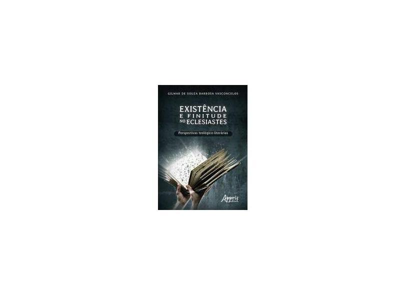 Existência e Finitude no Eclesiastes. Perspectivas Teológico-Literárias - Gilmar De Souza Barbosa Vasconcelos - 9788547313784