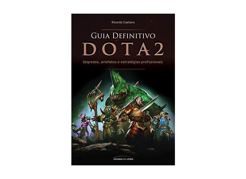 Guia Definitivo Dota 2 - Segredos, Artefatos e Estratégias Profissionais - Caetano, Ricardo; - 9788550300863