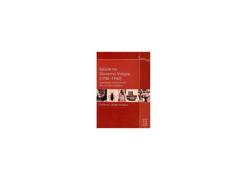 Saúde no Governo Vargas 1930-1945 - Dualiade Institucional de um Bem Público - Oliveira, Fonseca Cristina M - 9788575411322