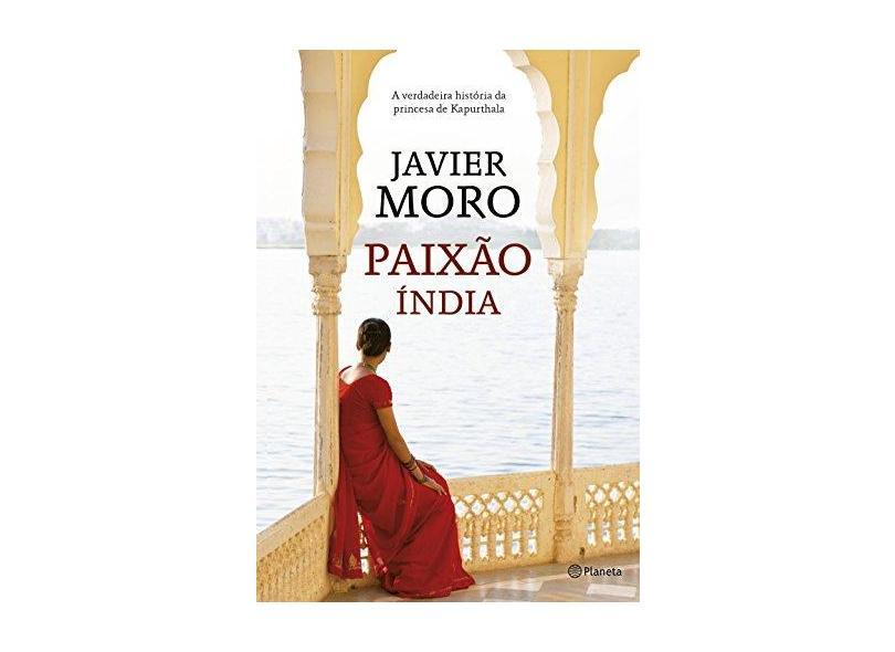 Paixão Índia - A Verdadeira História da Princesa de Kapurthala - 4ª Ed. 2016 - Moro, Javier - 9788542206975