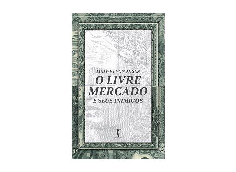 O Livre Mercado e Seus Inimigos - Ludwig Von Mises - 9788595070035