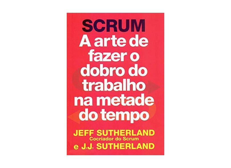 SCRUM: a arte de fazer o dobro do trabalho na metade do tempo - Jeff Sutherland - 9788543107165