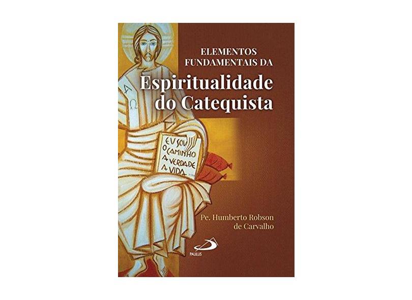 Elementos Fundamentais da Espiritualidade do Catequista - Carvalho, Humberto Robson De - 9788534939492