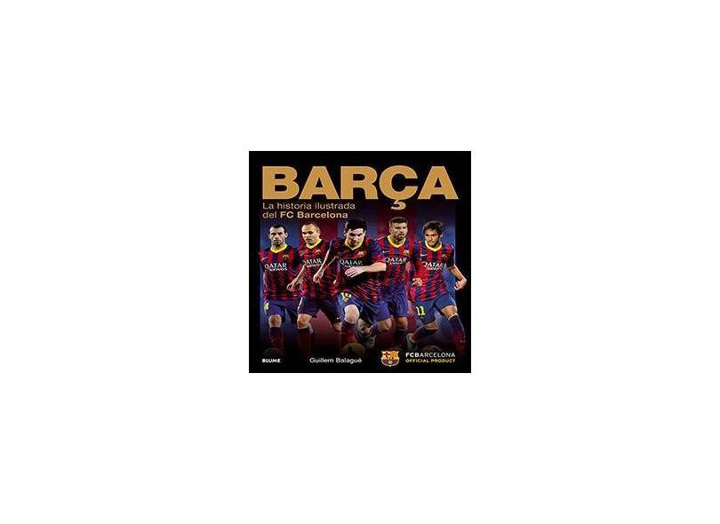 Barça. La Historia Ilustrada del FC Barcelona - Guillem Balagué - 9788498018035