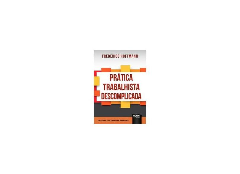 Prática Trabalhista Descomplicada. De Acordo com a Reforma Trabalhista - Frederico Hoffmann - 9788536277929