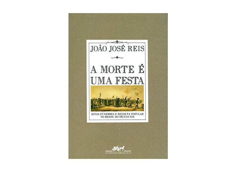 A Morte É uma Festa: Ritos Fúnebres e Revolta Popular no Brasil do Século XIX - Joao Jose Reis - 9788571641914