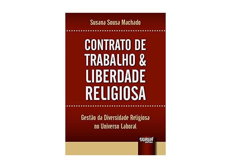 Contrato de Trabalho e Liberdade Religiosa. Gestão da Diversidade Religiosa no Universo Laboral - Susana Sousa Machado - 9788536277998