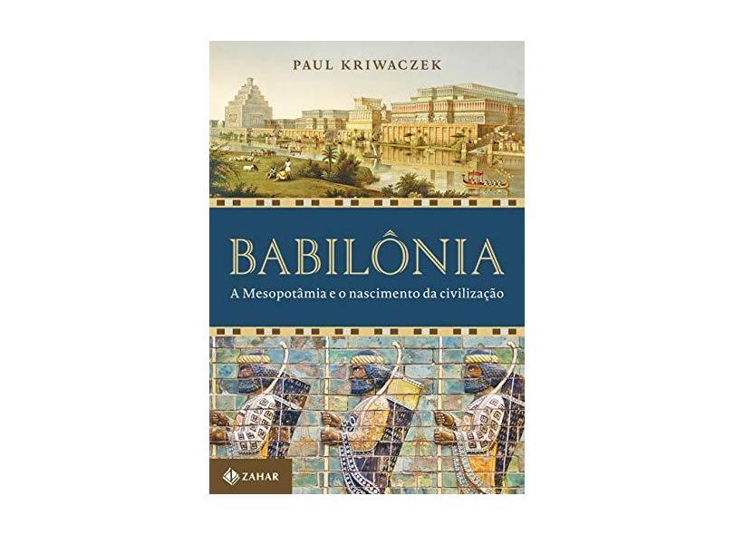 Babilônia. A Mesopotâmia e o Nascimento da Civilização - Paul Kriwaczek - 9788537817193