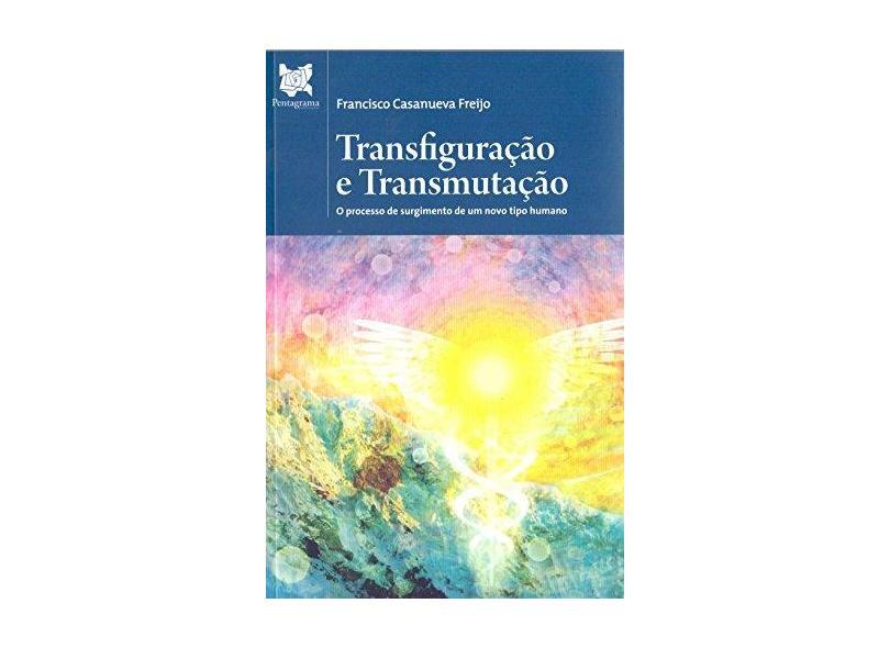 Transfiguração e Transmutação - Francisco Casanueva Freijo - 9788567992815