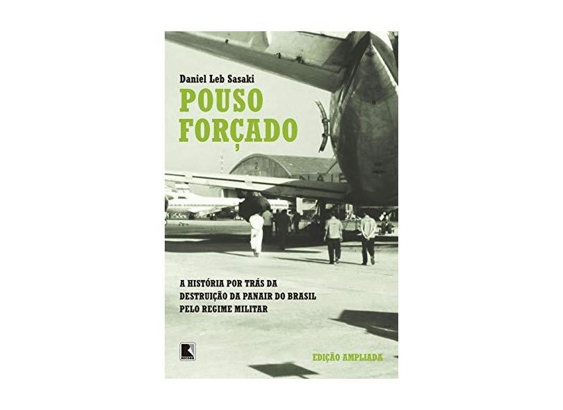 Pouso Forçado - A História Por Trás da Destruição da Panair do Brasil Pelo Regime Militar - Sasaki, Leb Daniel - 9788501068309
