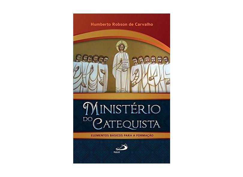 Ministério do Catequista - Elementos Básicos Para A Formação - Col. Catequese - Carvalho, Humberto Robson De - 9788534941853
