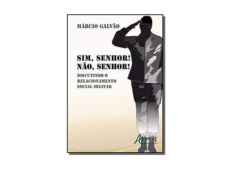 Sim, Senhor! Não, Senhor!: Discutindo o Relacionamento Social Militar. - Márcio Galvão - 9788547303242
