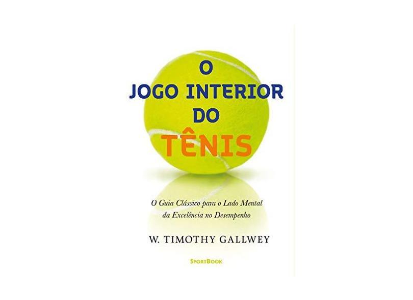 O Jogo Interior do Tênis - o Guia Clássico Para o Lado Mental da Excelência No Desempenho - Gallwey, W. Timothy - 9788569371014